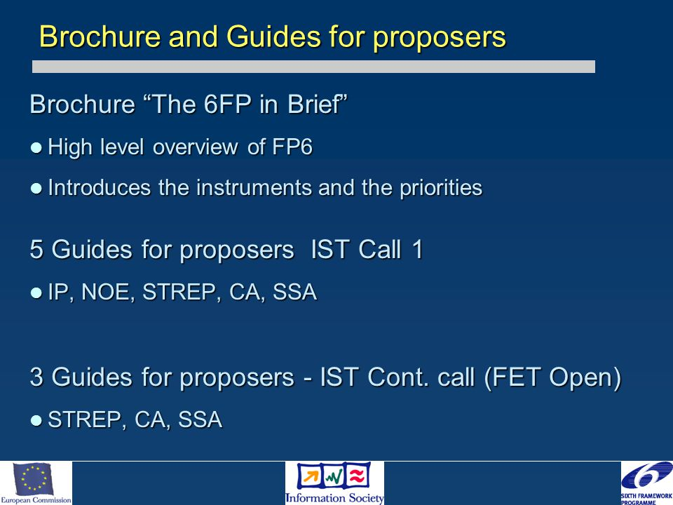 Brochure The 6FP in Brief High level overview of FP6 High level overview of FP6 Introduces the instruments and the priorities Introduces the instruments and the priorities 5 Guides for proposers IST Call 1 IP, NOE, STREP, CA, SSA IP, NOE, STREP, CA, SSA 3 Guides for proposers - IST Cont.