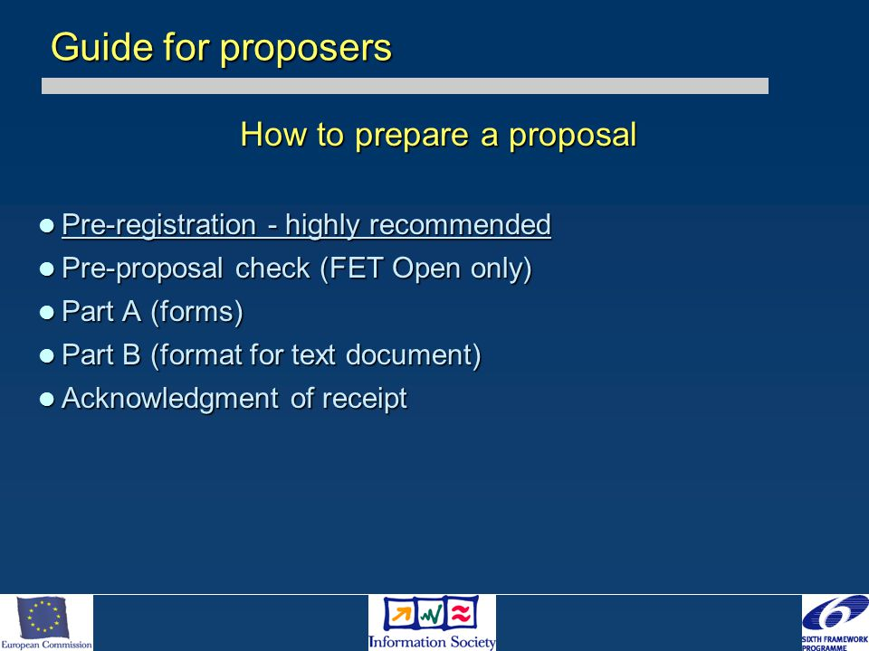 How to prepare a proposal Pre-registration - highly recommended Pre-registration - highly recommended Pre-proposal check (FET Open only) Pre-proposal check (FET Open only) Part A (forms) Part A (forms) Part B (format for text document) Part B (format for text document) Acknowledgment of receipt Acknowledgment of receipt Guide for proposers