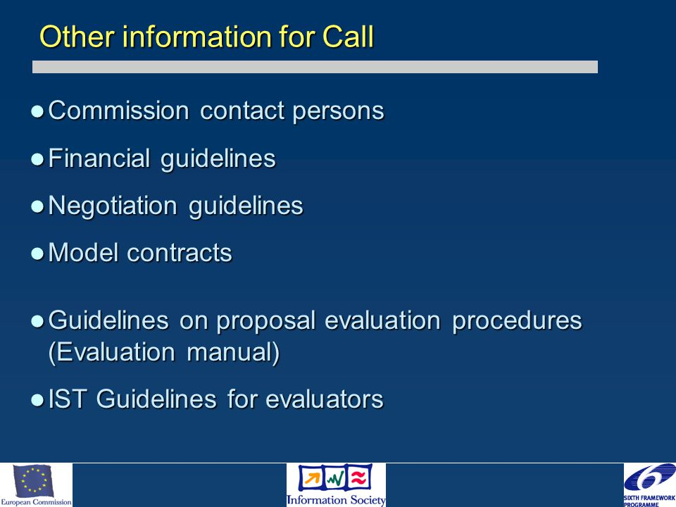 Commission contact persons Commission contact persons Financial guidelines Financial guidelines Negotiation guidelines Negotiation guidelines Model contracts Model contracts Guidelines on proposal evaluation procedures (Evaluation manual) Guidelines on proposal evaluation procedures (Evaluation manual) IST Guidelines for evaluators IST Guidelines for evaluators Other information for Call