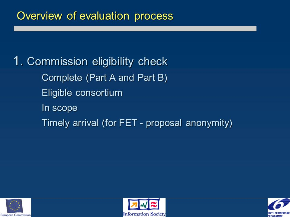 1. Commission eligibility check Complete (Part A and Part B) Eligible consortium In scope Timely arrival (for FET - proposal anonymity) Overview of ev
