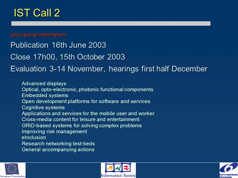 (provisional information) Publication 16th June 2003 Close 17h00, 15th October 2003 Evaluation 3-14 November, hearings first half December Advanced displays Optical, opto-electronic, photonic functional components Embedded systems Open development platforms for software and services Cognitive systems Applications and services for the mobile user and worker Cross-media content for leisure and entertainment GRID-based systems for solving complex problems Improving risk management eInclusion Research networking test-beds General accompanying actions IST Call 2