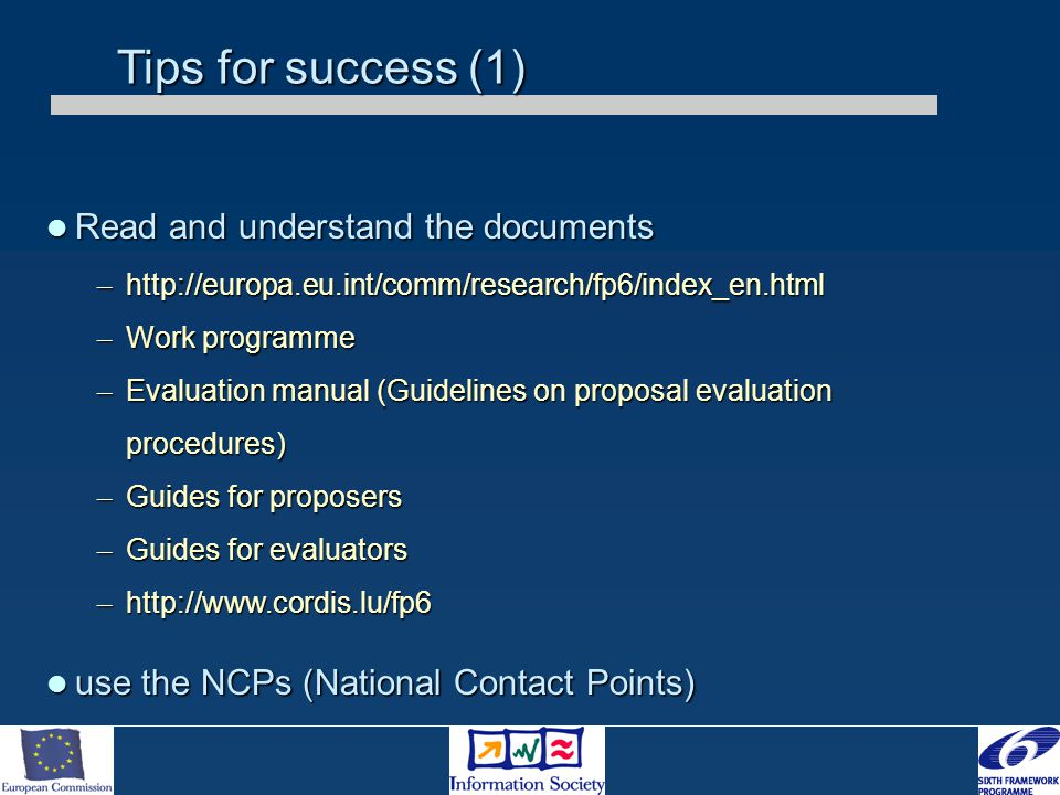 Tips for success (1) Read and understand the documents Read and understand the documents – http://europa.eu.int/comm/research/fp6/index_en.html – Work programme – Evaluation manual (Guidelines on proposal evaluation procedures) – Guides for proposers – Guides for evaluators – http://www.cordis.lu/fp6 use the NCPs (National Contact Points) use the NCPs (National Contact Points)