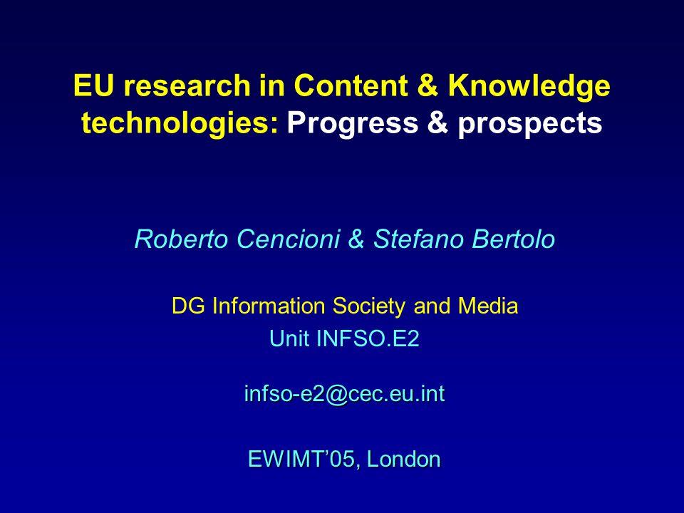 EU research in Content & Knowledge technologies: Progress & prospects Roberto Cencioni & Stefano Bertolo DG Information Society and Media infso-e2@cec.eu.int Unit INFSO.E2 infso-e2@cec.eu.int EWIMT'05, London