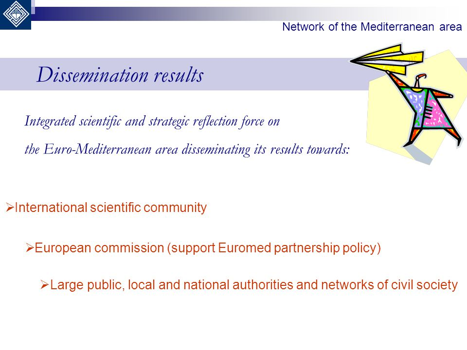 Dissemination results Integrated scientific and strategic reflection force on the Euro-Mediterranean area disseminating its results towards:  Interna