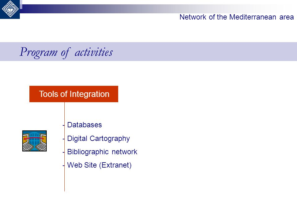 Network of the Mediterranean area Tools of Integration - Databases - Digital Cartography - Bibliographic network - Web Site (Extranet) Program of acti