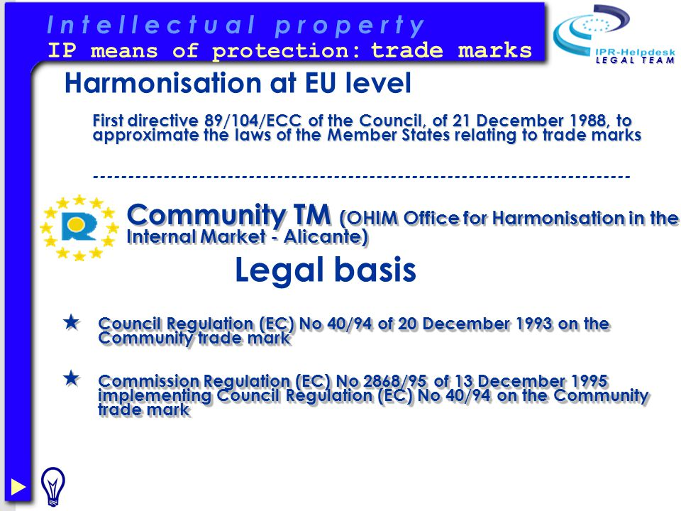 I n t e l l e c t u a l p r o p e r t y L E G A L T E A M IP means of protection : trade marks Community TM (OHIM Office for Harmonisation in the Internal Market - Alicante) Council Regulation (EC) No 40/94 of 20 December 1993 on the Community trade mark Commission Regulation (EC) No 2868/95 of 13 December 1995 implementing Council Regulation (EC) No 40/94 on the Community trade mark Council Regulation (EC) No 40/94 of 20 December 1993 on the Community trade mark Commission Regulation (EC) No 2868/95 of 13 December 1995 implementing Council Regulation (EC) No 40/94 on the Community trade mark Legal basis Harmonisation at EU level First directive 89/104/ECC of the Council, of 21 December 1988, to approximate the laws of the Member States relating to trade marks ----------------------------------------------------------------------------
