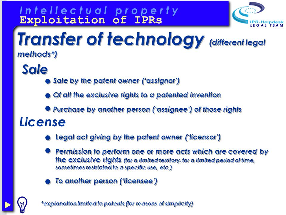 I n t e l l e c t u a l p r o p e r t y L E G A L T E A M Transfer of technology (different legal methods*) Exploitation of IPRs Sale License Sale by the patent owner ('assignor') Of all the exclusive rights to a patented invention Purchase by another person ('assignee') of those rights *explanation limited to patents (for reasons of simplicity) Legal act giving by the patent owner ('licensor') Permission to perform one or more acts which are covered by the exclusive rights (for a limited territory, for a limited period of time, sometimes restricted to a specific use, etc.) To another person ('licensee')