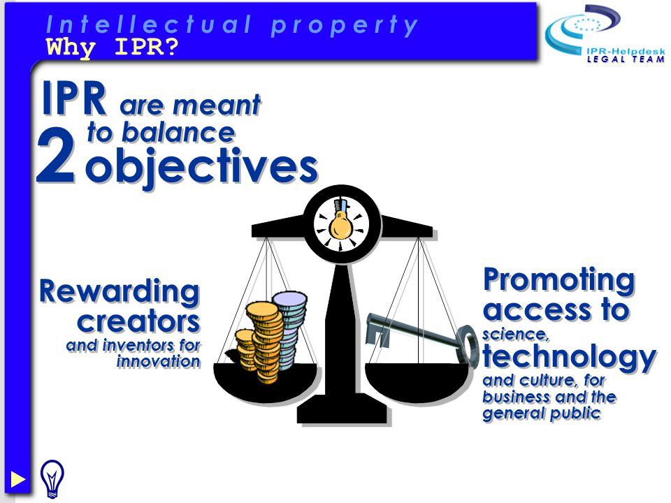 I n t e l l e c t u a l p r o p e r t y L E G A L T E A M IPR are meant to balance Rewarding creators and inventors for innovation Promoting access to science, technology and culture, for business and the general public 2 2 objectives Why IPR