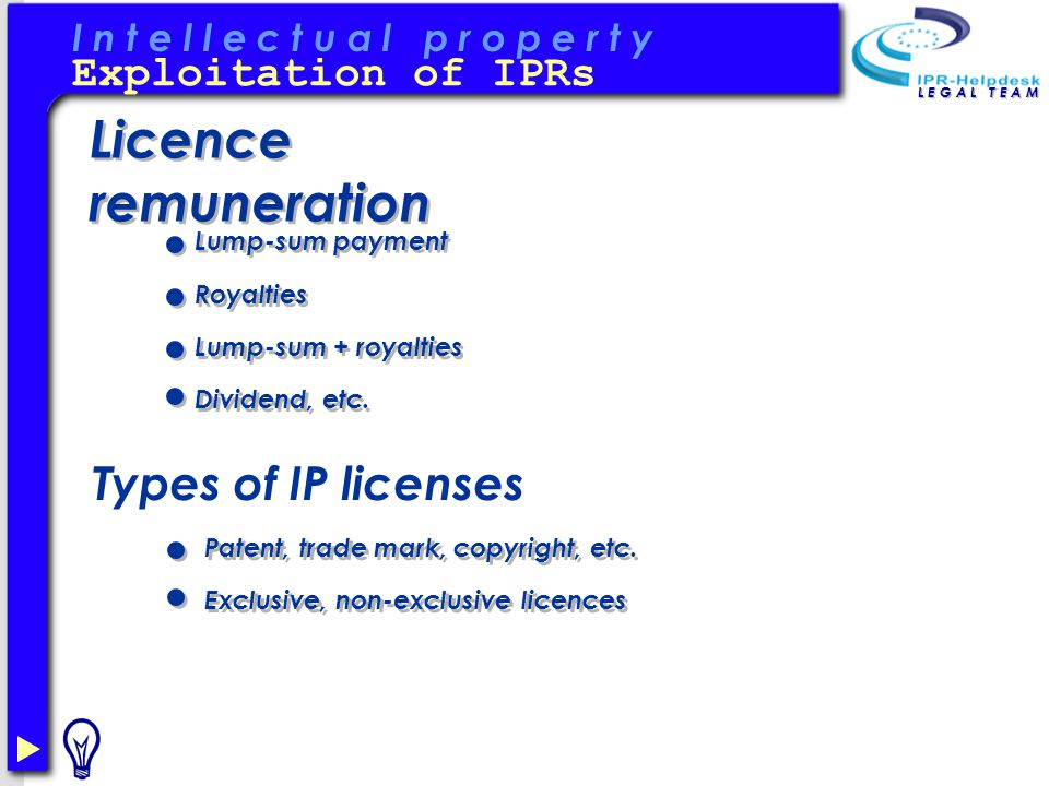 I n t e l l e c t u a l p r o p e r t y L E G A L T E A M Licence remuneration Exploitation of IPRs Types of IP licenses Royalties Lump-sum + royalties Dividend, etc.