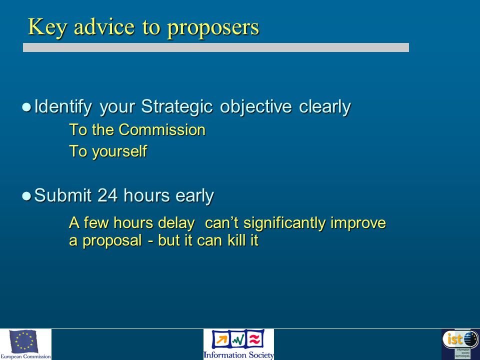 Identify your Strategic objective clearly Identify your Strategic objective clearly To the Commission To yourself Submit 24 hours early Submit 24 hours early A few hours delay can't significantly improve a proposal - but it can kill it Key advice to proposers