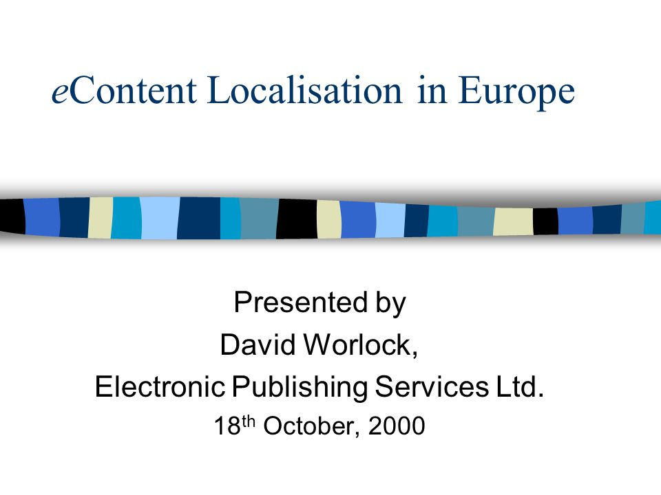 eContent Localisation in Europe Presented by David Worlock, Electronic Publishing Services Ltd.