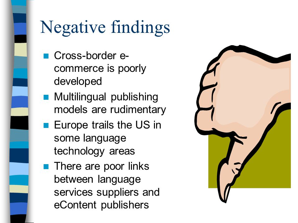 Negative findings Cross-border e- commerce is poorly developed Multilingual publishing models are rudimentary Europe trails the US in some language technology areas There are poor links between language services suppliers and eContent publishers