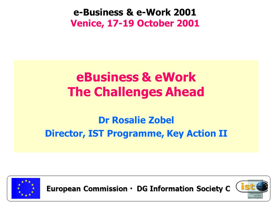 European Commission DG Information Society C e-Business & e-Work 2001 Venice, October 2001 eBusiness & eWork The Challenges Ahead Dr Rosalie Zobel Director, IST Programme, Key Action II