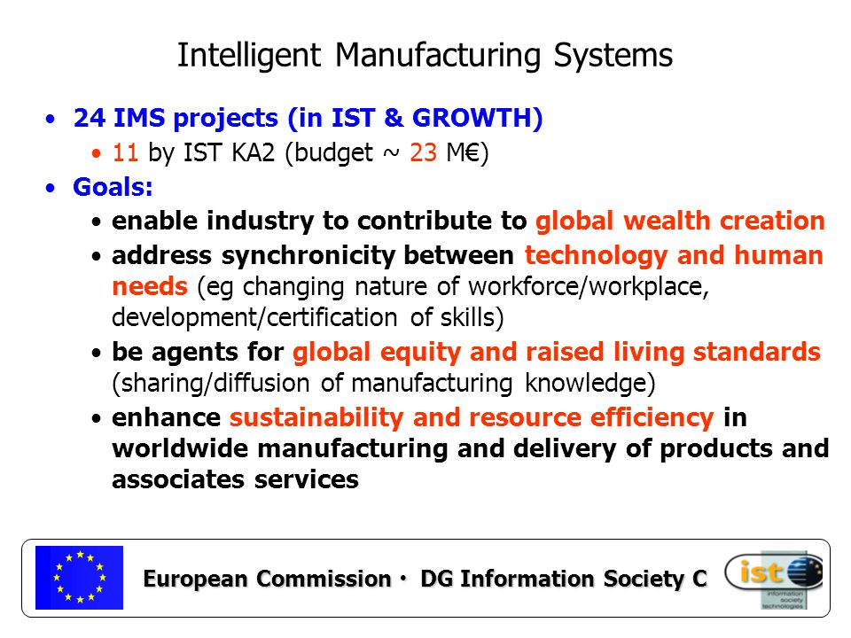 European Commission DG Information Society C Intelligent Manufacturing Systems 24 IMS projects (in IST & GROWTH) 11 by IST KA2 (budget ~ 23 M€) Goals: enable industry to contribute to global wealth creation address synchronicity between technology and human needs (eg changing nature of workforce/workplace, development/certification of skills) be agents for global equity and raised living standards (sharing/diffusion of manufacturing knowledge) enhance sustainability and resource efficiency in worldwide manufacturing and delivery of products and associates services