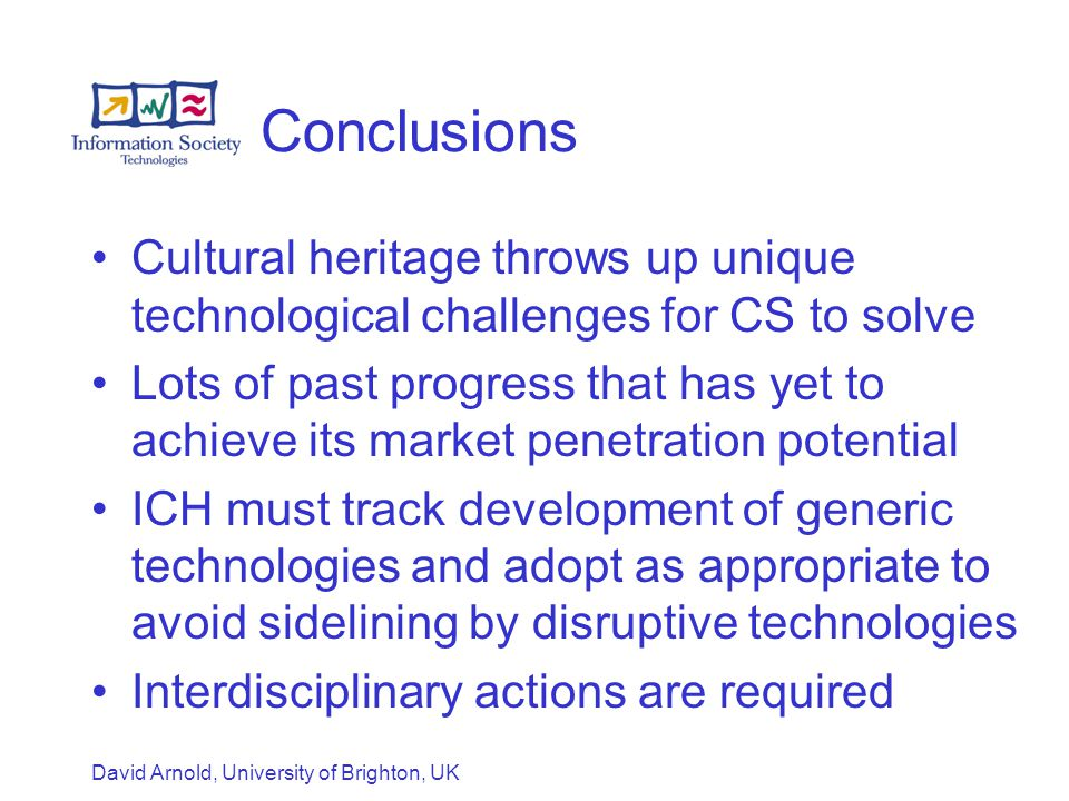 David Arnold, University of Brighton, UK Conclusions Cultural heritage throws up unique technological challenges for CS to solve Lots of past progress that has yet to achieve its market penetration potential ICH must track development of generic technologies and adopt as appropriate to avoid sidelining by disruptive technologies Interdisciplinary actions are required