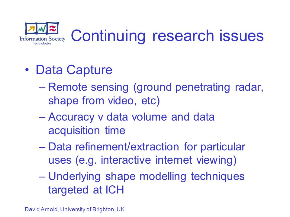David Arnold, University of Brighton, UK Continuing research issues Data Capture –Remote sensing (ground penetrating radar, shape from video, etc) –Accuracy v data volume and data acquisition time –Data refinement/extraction for particular uses (e.g.