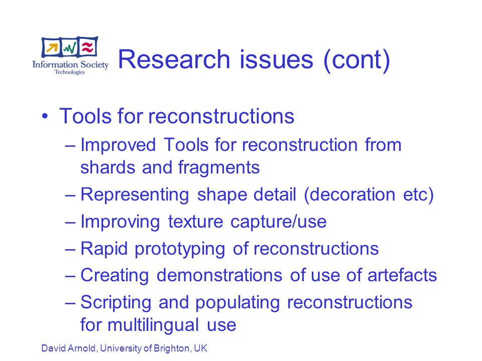 David Arnold, University of Brighton, UK Research issues (cont) Tools for reconstructions –Improved Tools for reconstruction from shards and fragments –Representing shape detail (decoration etc) –Improving texture capture/use –Rapid prototyping of reconstructions –Creating demonstrations of use of artefacts –Scripting and populating reconstructions for multilingual use
