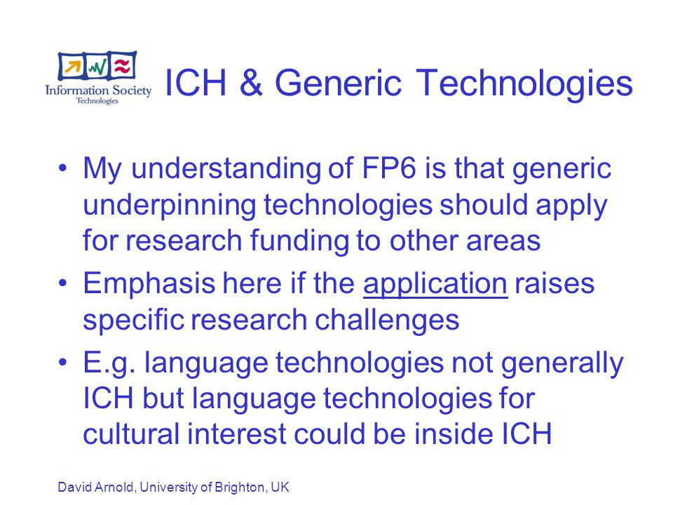 David Arnold, University of Brighton, UK ICH & Generic Technologies My understanding of FP6 is that generic underpinning technologies should apply for research funding to other areas Emphasis here if the application raises specific research challenges E.g.