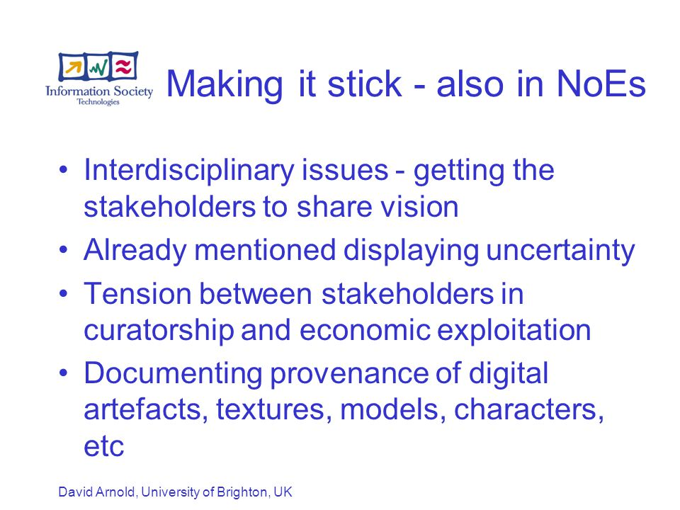 David Arnold, University of Brighton, UK Making it stick - also in NoEs Interdisciplinary issues - getting the stakeholders to share vision Already mentioned displaying uncertainty Tension between stakeholders in curatorship and economic exploitation Documenting provenance of digital artefacts, textures, models, characters, etc