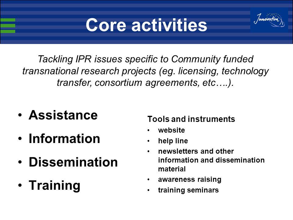 Core activities Assistance Information Dissemination Training Tools and instruments website help line newsletters and other information and dissemination material awareness raising training seminars Tackling IPR issues specific to Community funded transnational research projects (eg.