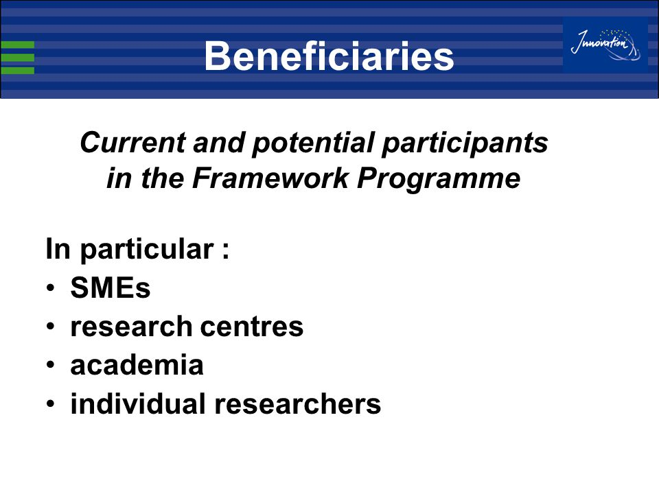 Beneficiaries In particular : SMEs research centres academia individual researchers Current and potential participants in the Framework Programme