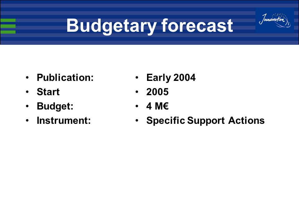 Budgetary forecast Publication: Start Budget: Instrument: Early 2004 2005 4 M€ Specific Support Actions