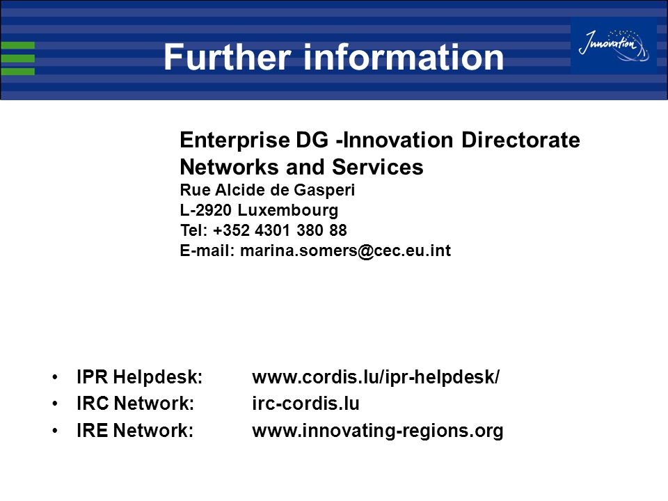 Further information IPR Helpdesk:www.cordis.lu/ipr-helpdesk/ IRC Network: irc-cordis.lu IRE Network:www.innovating-regions.org Enterprise DG -Innovation Directorate Networks and Services Rue Alcide de Gasperi L-2920 Luxembourg Tel: +352 4301 380 88 E-mail: marina.somers@cec.eu.int