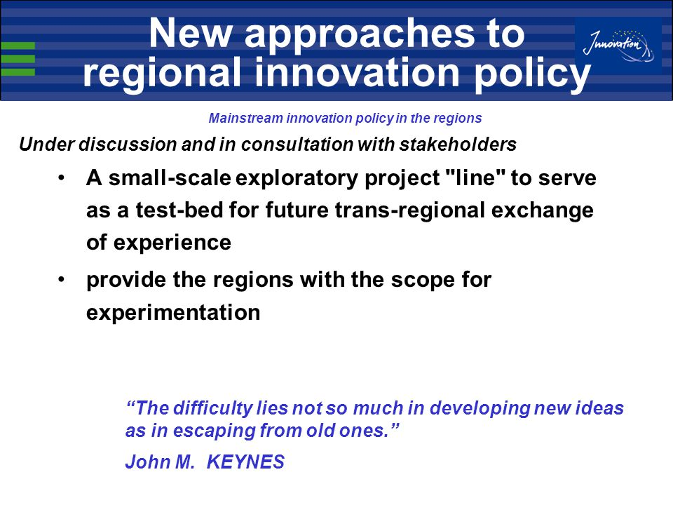 A small-scale exploratory project line to serve as a test-bed for future trans-regional exchange of experience provide the regions with the scope for experimentation New approaches to regional innovation policy Mainstream innovation policy in the regions Under discussion and in consultation with stakeholders The difficulty lies not so much in developing new ideas as in escaping from old ones. John M.