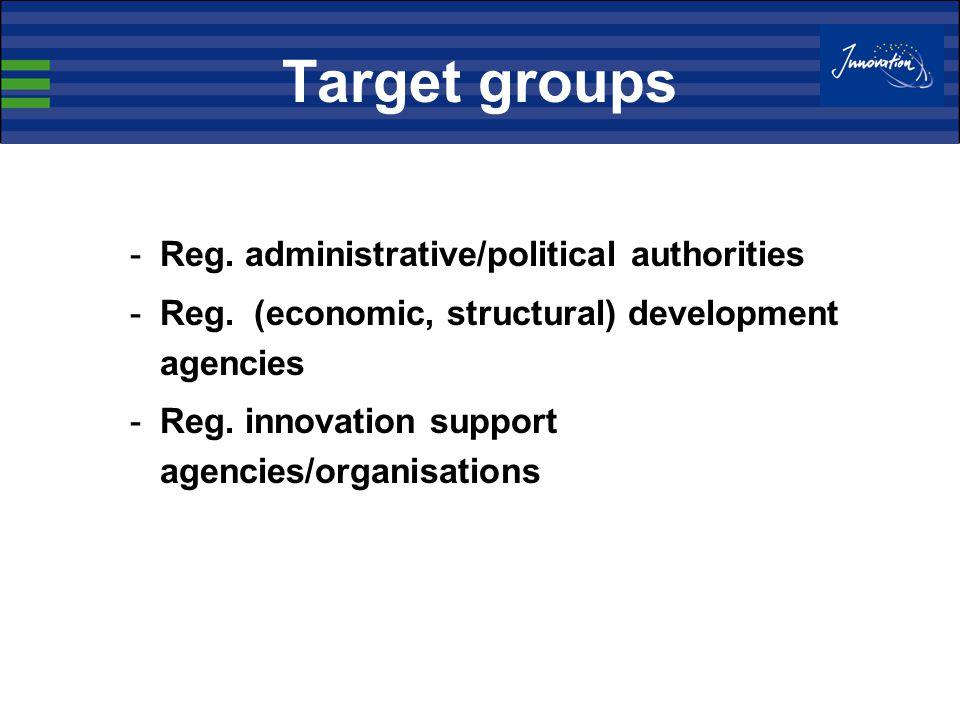 Target groups -Reg. administrative/political authorities -Reg. (economic, structural) development agencies -Reg. innovation support agencies/organisat