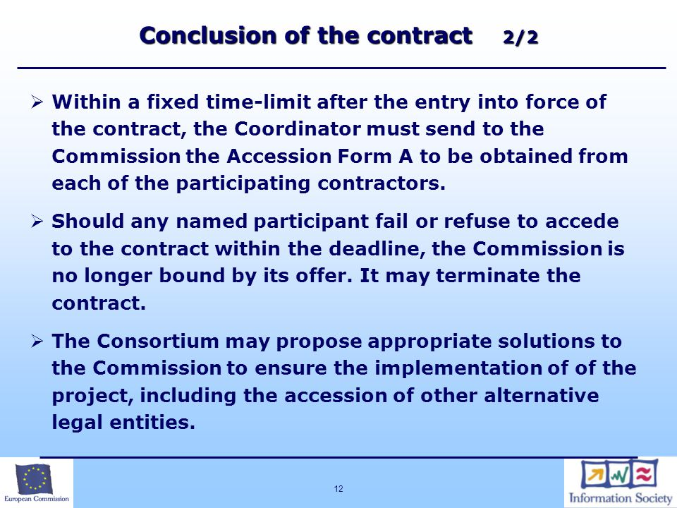 12 Conclusion of the contract 2/2  Within a fixed time-limit after the entry into force of the contract, the Coordinator must send to the Commission the Accession Form A to be obtained from each of the participating contractors.