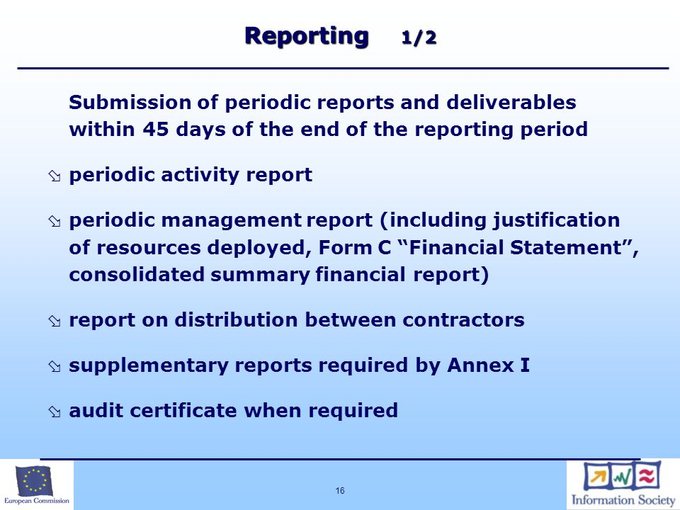 16 Reporting 1/2 Submission of periodic reports and deliverables within 45 days of the end of the reporting period  periodic activity report  periodic management report (including justification of resources deployed, Form C Financial Statement , consolidated summary financial report)  report on distribution between contractors  supplementary reports required by Annex I  audit certificate when required  c  Amendments - tacit for approval of project activity reports and for consortium changes  Special conditions* * under development