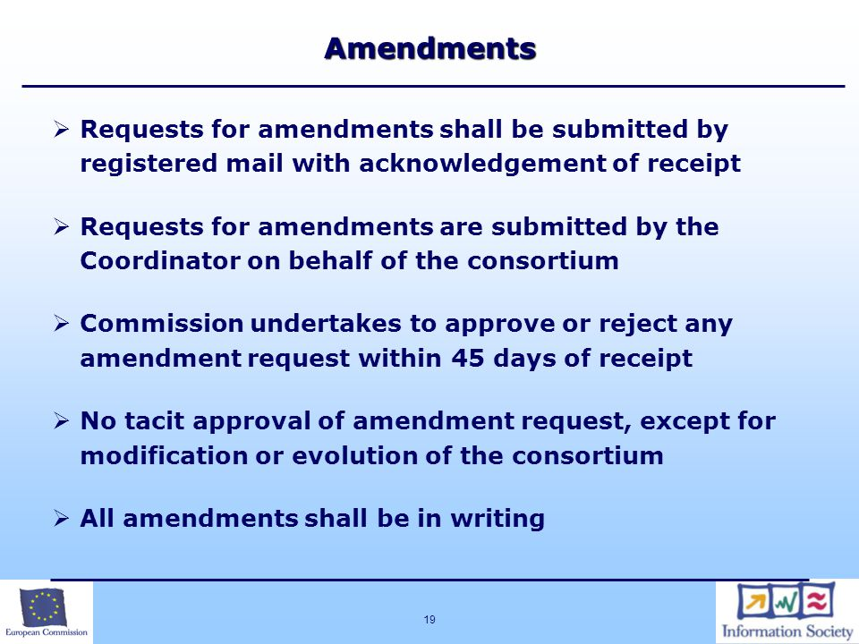 19Amendments  Requests for amendments shall be submitted by registered mail with acknowledgement of receipt  Requests for amendments are submitted by the Coordinator on behalf of the consortium  Commission undertakes to approve or reject any amendment request within 45 days of receipt  No tacit approval of amendment request, except for modification or evolution of the consortium  All amendments shall be in writing