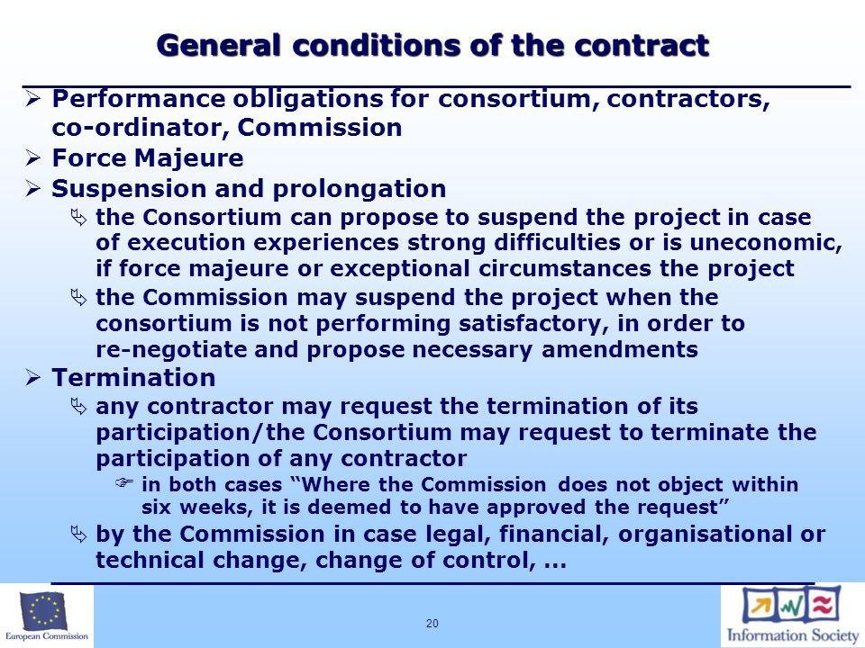 20 General conditions of the contract  Performance obligations for consortium, contractors, co-ordinator, Commission  Force Majeure  Suspension and prolongation  the Consortium can propose to suspend the project in case of execution experiences strong difficulties or is uneconomic, if force majeure or exceptional circumstances the project  the Commission may suspend the project when the consortium is not performing satisfactory, in order to re-negotiate and propose necessary amendments  Termination  any contractor may request the termination of its participation/the Consortium may request to terminate the participation of any contractor  in both cases Where the Commission does not object within six weeks, it is deemed to have approved the request  by the Commission in case legal, financial, organisational or technical change, change of control,...