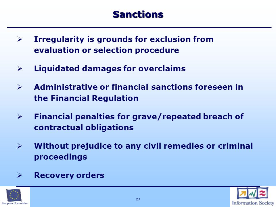 23Sanctions  Irregularity is grounds for exclusion from evaluation or selection procedure  Liquidated damages for overclaims  Administrative or financial sanctions foreseen in the Financial Regulation  Financial penalties for grave/repeated breach of contractual obligations  Without prejudice to any civil remedies or criminal proceedings  Recovery orders