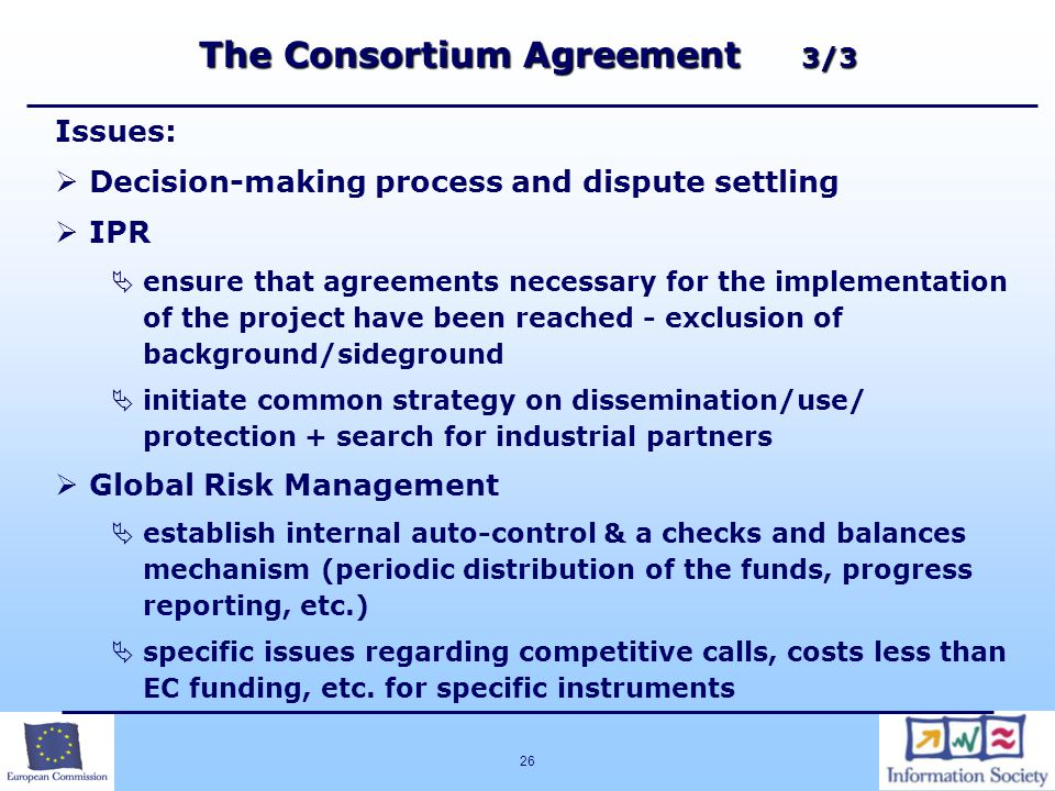 26 The Consortium Agreement 3/3 Issues:   Decision-making process and dispute settling   IPR   ensure that agreements necessary for the implementation of the project have been reached - exclusion of background/sideground   initiate common strategy on dissemination/use/ protection + search for industrial partners   Global Risk Management   establish internal auto-control & a checks and balances mechanism (periodic distribution of the funds, progress reporting, etc.)   specific issues regarding competitive calls, costs less than EC funding, etc.