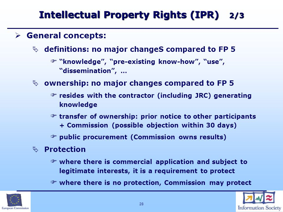28 Intellectual Property Rights (IPR) 2/3   General concepts:   definitions: no major changeS compared to FP 5   knowledge , pre-existing know-how , use , dissemination , …   ownership: no major changes compared to FP 5   resides with the contractor (including JRC) generating knowledge   transfer of ownership: prior notice to other participants + Commission (possible objection within 30 days)   public procurement (Commission owns results)   Protection   where there is commercial application and subject to legitimate interests, it is a requirement to protect   where there is no protection, Commission may protect