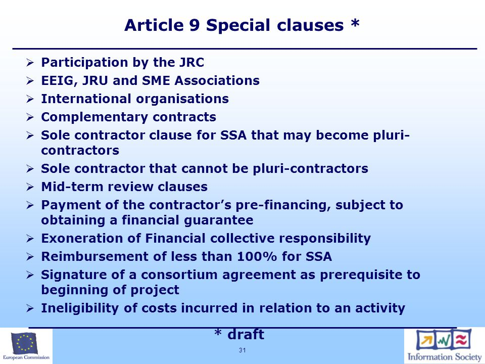 31  Participation by the JRC  EEIG, JRU and SME Associations  International organisations  Complementary contracts  Sole contractor clause for SSA that may become pluri- contractors  Sole contractor that cannot be pluri-contractors  Mid-term review clauses  Payment of the contractor's pre-financing, subject to obtaining a financial guarantee  Exoneration of Financial collective responsibility  Reimbursement of less than 100% for SSA  Signature of a consortium agreement as prerequisite to beginning of project  Ineligibility of costs incurred in relation to an activity * draft Article 9 Special clauses *