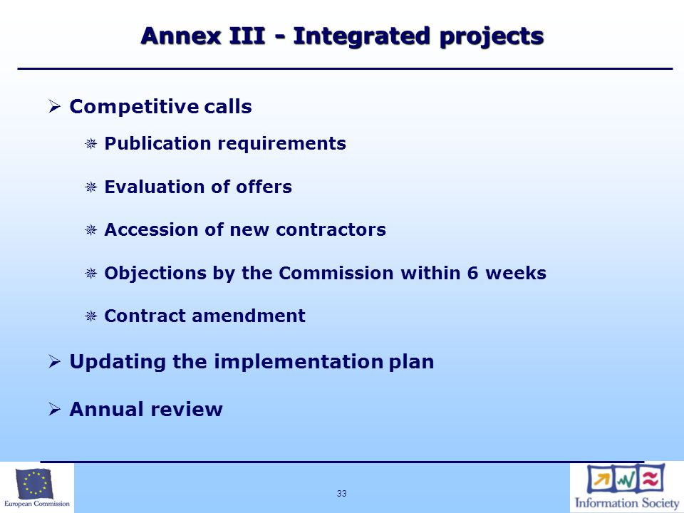 33 Annex III - Integrated projects  Competitive calls  Publication requirements  Evaluation of offers  Accession of new contractors  Objections by the Commission within 6 weeks  Contract amendment  Updating the implementation plan  Annual review