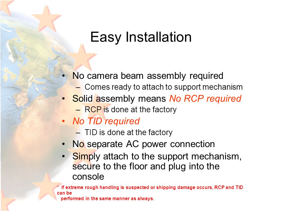 Easy Installation No camera beam assembly required –Comes ready to attach to support mechanism Solid assembly means No RCP required –RCP is done at th