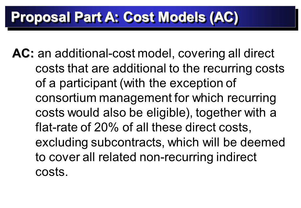 Proposal Part A: Cost Models (AC) AC: AC: an additional-cost model, covering all direct costs that are additional to the recurring costs of a participant (with the exception of consortium management for which recurring costs would also be eligible), together with a flat-rate of 20% of all these direct costs, excluding subcontracts, which will be deemed to cover all related non-recurring indirect costs.