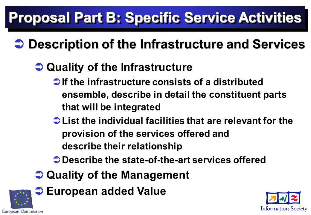 Proposal Part B: Specific Service Activities  Description of the Infrastructure and Services   Quality of the Infrastructure   If the infrastructure consists of a distributed ensemble, describe in detail the constituent parts that will be integrated   List the individual facilities that are relevant for the provision of the services offered and describe their relationship   Describe the state-of-the-art services offered   Quality of the Management   European added Value