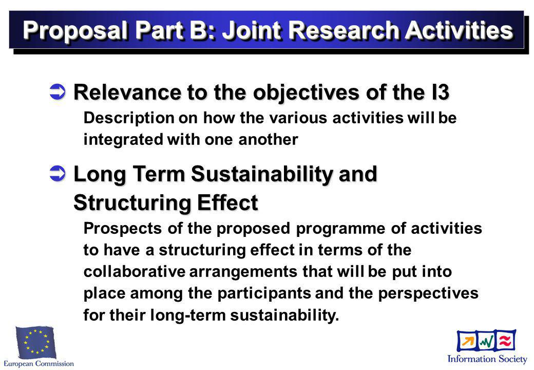 Proposal Part B: Joint Research Activities  Relevance to the objectives of the I3 Description on how the various activities will be integrated with one another  Long Term Sustainability and Structuring Effect Prospects of the proposed programme of activities to have a structuring effect in terms of the collaborative arrangements that will be put into place among the participants and the perspectives for their long-term sustainability.