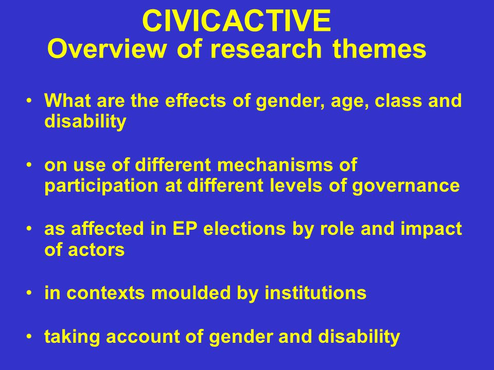 CIVICACTIVE Overview of research themes What are the effects of gender, age, class and disability on use of different mechanisms of participation at different levels of governance as affected in EP elections by role and impact of actors in contexts moulded by institutions taking account of gender and disability