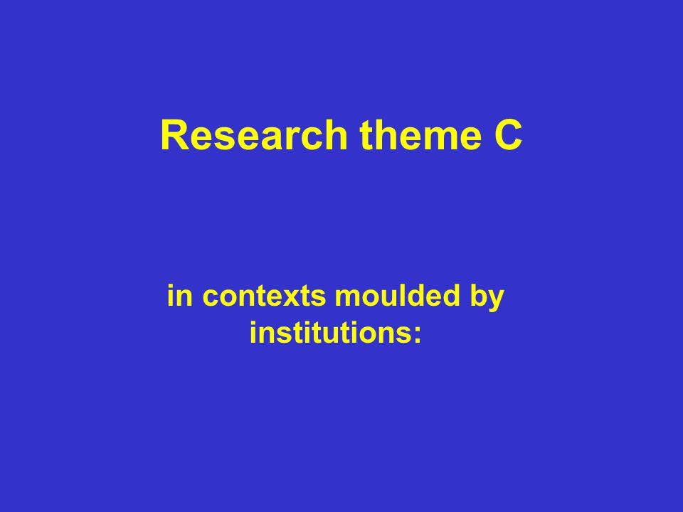 Research theme C in contexts moulded by institutions: