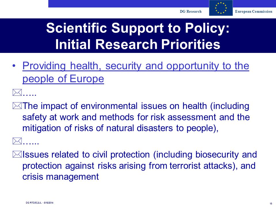 DG ResearchEuropean Commission 15 DG RTD/E.2/JL - 8/16/2014 Scientific Support to Policy: Initial Research Priorities Providing health, security and opportunity to the people of Europe *…..