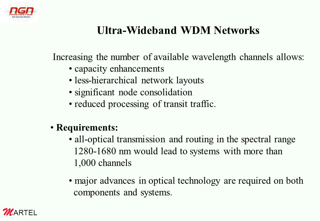 ARTEL M Ultra-Wideband WDM Networks Increasing the number of available wavelength channels allows: capacity enhancements less-hierarchical network layouts significant node consolidation reduced processing of transit traffic.