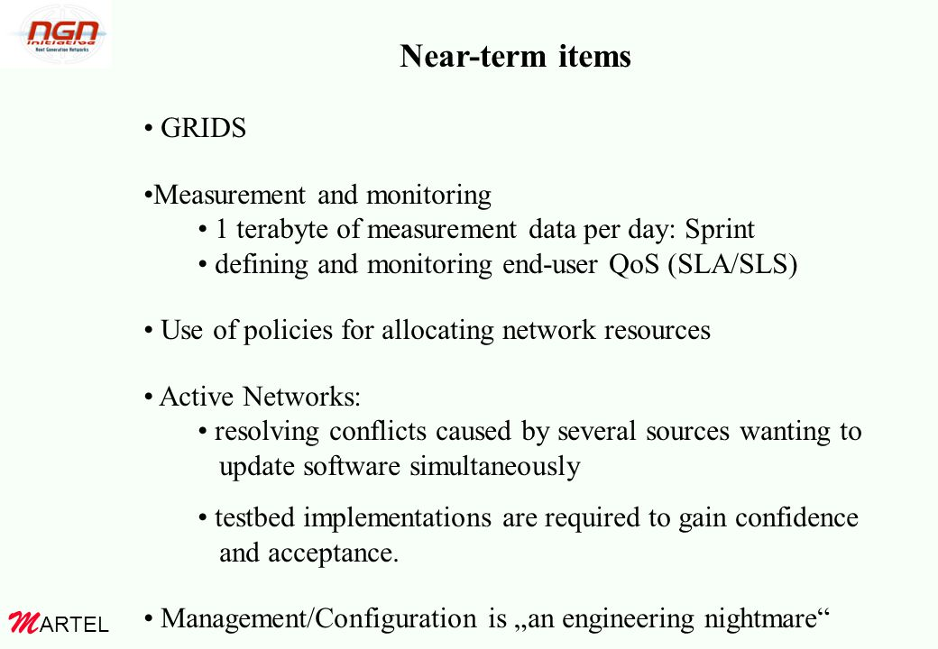 ARTEL M Near-term items GRIDS Measurement and monitoring 1 terabyte of measurement data per day: Sprint defining and monitoring end-user QoS (SLA/SLS) Use of policies for allocating network resources Active Networks: resolving conflicts caused by several sources wanting to update software simultaneously testbed implementations are required to gain confidence and acceptance.