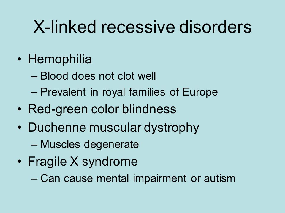 X-linked recessive disorders Hemophilia –Blood does not clot well –Prevalent in royal families of Europe Red-green color blindness Duchenne muscular d