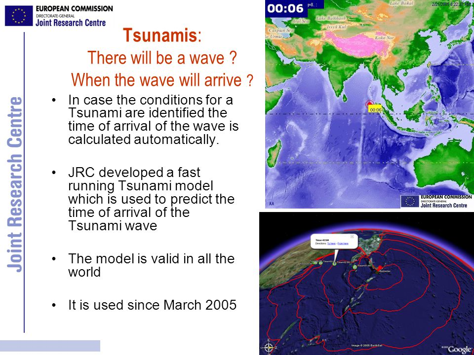 JRC Tsunami Alert Tool The JRC Tsunami model has been requested by –University College London for integration in their GIS tool for Tsunami coastal vulnerability –The Alfred-Wegener Institute of Polar and Ocean Research (AWI) which is part of the German Consortium for the Indian Ocean Early Warning System –The 3M Future company in Germany which has a system for massive people alerting by SMSs.
