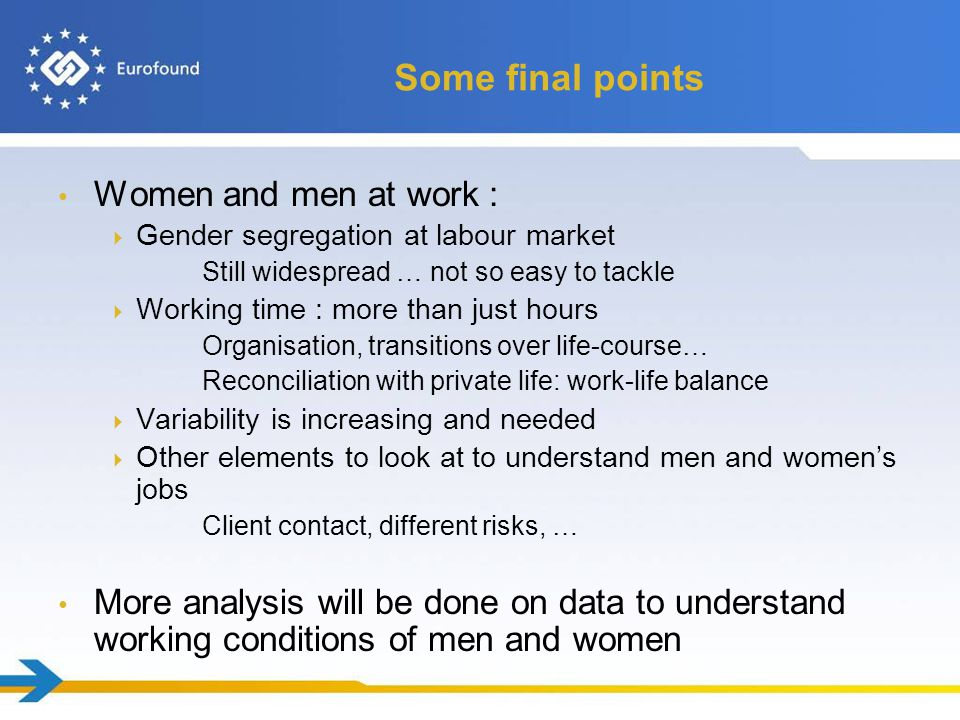 Some final points Women and men at work :  Gender segregation at labour market Still widespread … not so easy to tackle  Working time : more than just hours Organisation, transitions over life-course… Reconciliation with private life: work-life balance  Variability is increasing and needed  Other elements to look at to understand men and women's jobs Client contact, different risks, … More analysis will be done on data to understand working conditions of men and women